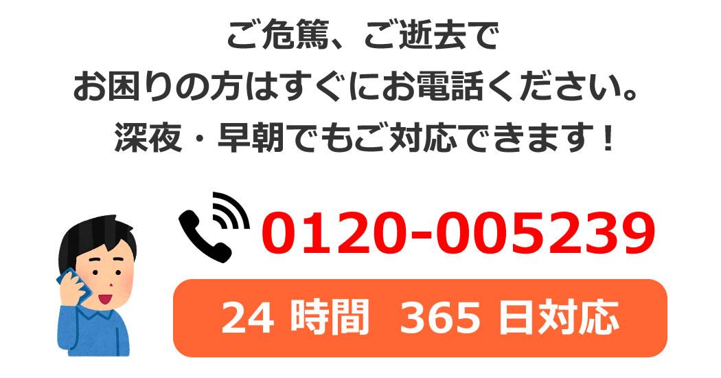 ご危篤、ご逝去で お困りの方はすぐにお電話ください。 深夜・早朝でもご対応できます。0120-005239 24 時間  365 日対応